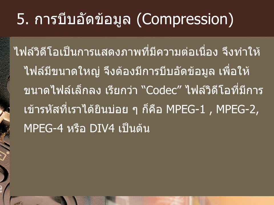 5. การบีบอัดข้อมูล (Compression) ไฟล์วิดีโอเป็นการแสดงภาพที่มีความต่อเนื่อง จึงทำให้ ไฟล์มีขนาดใหญ่ จึงต้องมีการบีบอัดข้อมูล เพื่อให้ ขนาดไฟล์เล็กลง เ