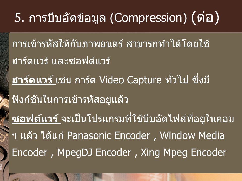 5. การบีบอัดข้อมูล (Compression) (ต่อ) การเข้ารหัสให้กับภาพยนตร์ สามารถทำได้โดยใช้ ฮาร์ดแวร์ และซอฟต์แวร์ ฮาร์ดแวร์ เช่น การ์ด Video Capture ทั่วไป ซึ