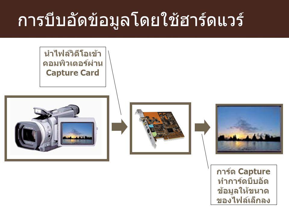 การบีบอัดข้อมูลโดยใช้ฮาร์ดแวร์ การ์ด Capture ทำการ์ดบีบอัด ข้อมูลให้ขนาด ของไฟล์เล็กลง นำไฟล์วิดีโอเข้า คอมพิวเตอร์ผ่าน Capture Card
