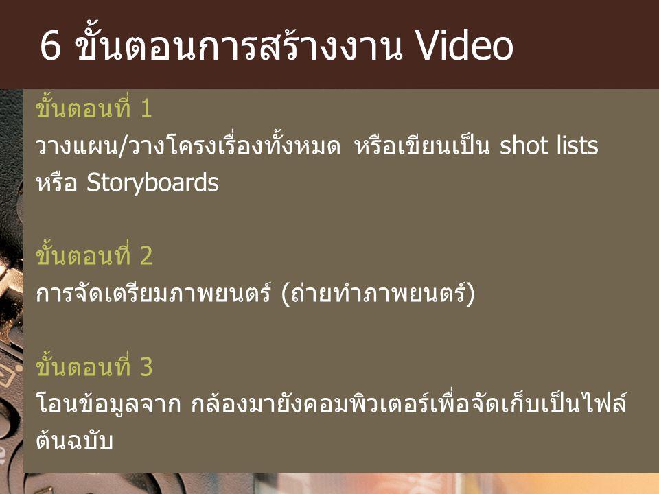 6 ขั้นตอนการสร้างงาน Video ขั้นตอนที่ 1 วางแผน/วางโครงเรื่องทั้งหมด หรือเขียนเป็น shot lists หรือ Storyboards ขั้นตอนที่ 2 การจัดเตรียมภาพยนตร์ (ถ่ายท