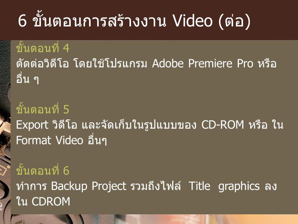 6 ขั้นตอนการสร้างงาน Video (ต่อ) ขั้นตอนที่ 4 ตัดต่อวิดีโอ โดยใช้โปรแกรม Adobe Premiere Pro หรือ อื่น ๆ ขั้นตอนที่ 5 Export วิดีโอ และจัดเก็บในรูปแบบข