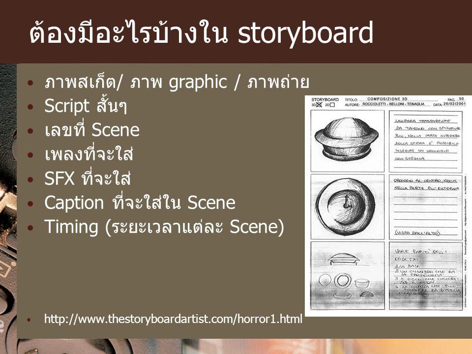 ต้องมีอะไรบ้างใน storyboard ภาพสเก็ต/ ภาพ graphic / ภาพถ่าย Script สั้นๆ เลขที่ Scene เพลงที่จะใส่ SFX ที่จะใส่ Caption ที่จะใส่ใน Scene Timing (ระยะเ