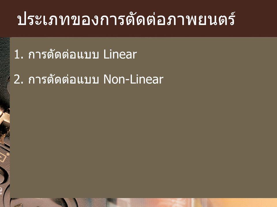 ประเภทของการตัดต่อภาพยนตร์ 1. การตัดต่อแบบ Linear 2. การตัดต่อแบบ Non-Linear
