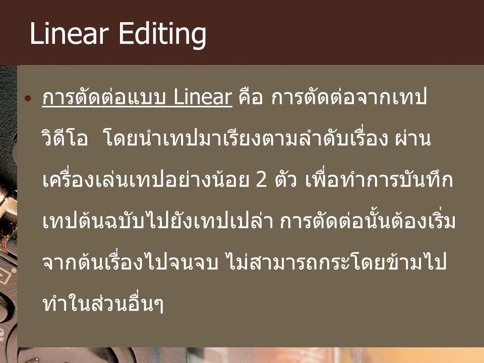 Linear Editing การตัดต่อแบบ Linear คือ การตัดต่อจากเทป วิดีโอ โดยนำเทปมาเรียงตามลำดับเรื่อง ผ่าน เครื่องเล่นเทปอย่างน้อย 2 ตัว เพื่อทำการบันทึก เทปต้น
