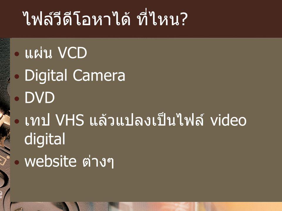 ไฟล์วีดีโอหาได้ ที่ไหน? แผ่น VCD Digital Camera DVD เทป VHS แล้วแปลงเป็นไฟล์ video digital website ต่างๆ