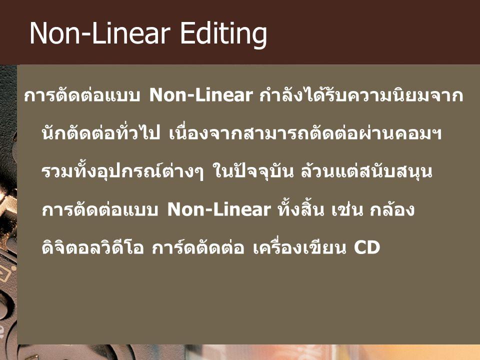Non-Linear Editing การตัดต่อแบบ Non-Linear กำลังได้รับความนิยมจาก นักตัดต่อทั่วไป เนื่องจากสามารถตัดต่อผ่านคอมฯ รวมทั้งอุปกรณ์ต่างๆ ในปัจจุบัน ล้วนแต่