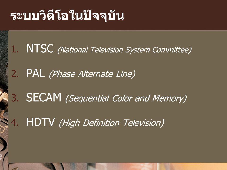 ระบบวิดีโอในปัจจุบัน 1. NTSC (National Television System Committee) 2. PAL (Phase Alternate Line) 3. SECAM (Sequential Color and Memory) 4. HDTV (High