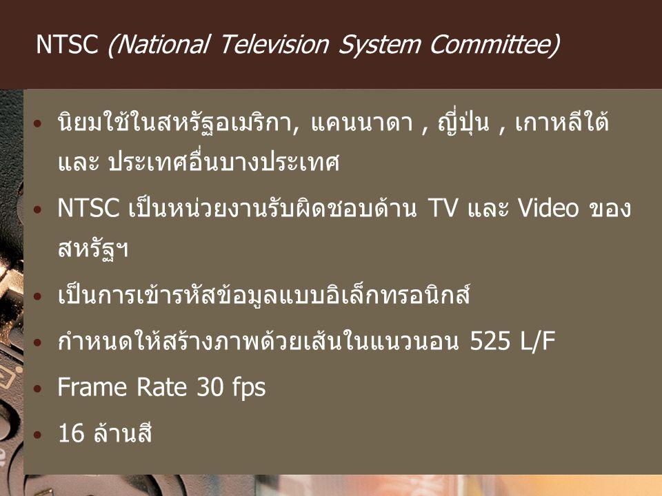 NTSC (National Television System Committee) นิยมใช้ในสหรัฐอเมริกา, แคนนาดา, ญี่ปุ่น, เกาหลีใต้ และ ประเทศอื่นบางประเทศ NTSC เป็นหน่วยงานรับผิดชอบด้าน