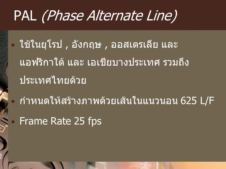 PAL (Phase Alternate Line) ใช้ในยุโรป, อังกฤษ, ออสเตรเลีย และ แอฟริกาใต้ และ เอเชียบางประเทศ รวมถึง ประเทศไทยด้วย กำหนดให้สร้างภาพด้วยเส้นในแนวนอน 625