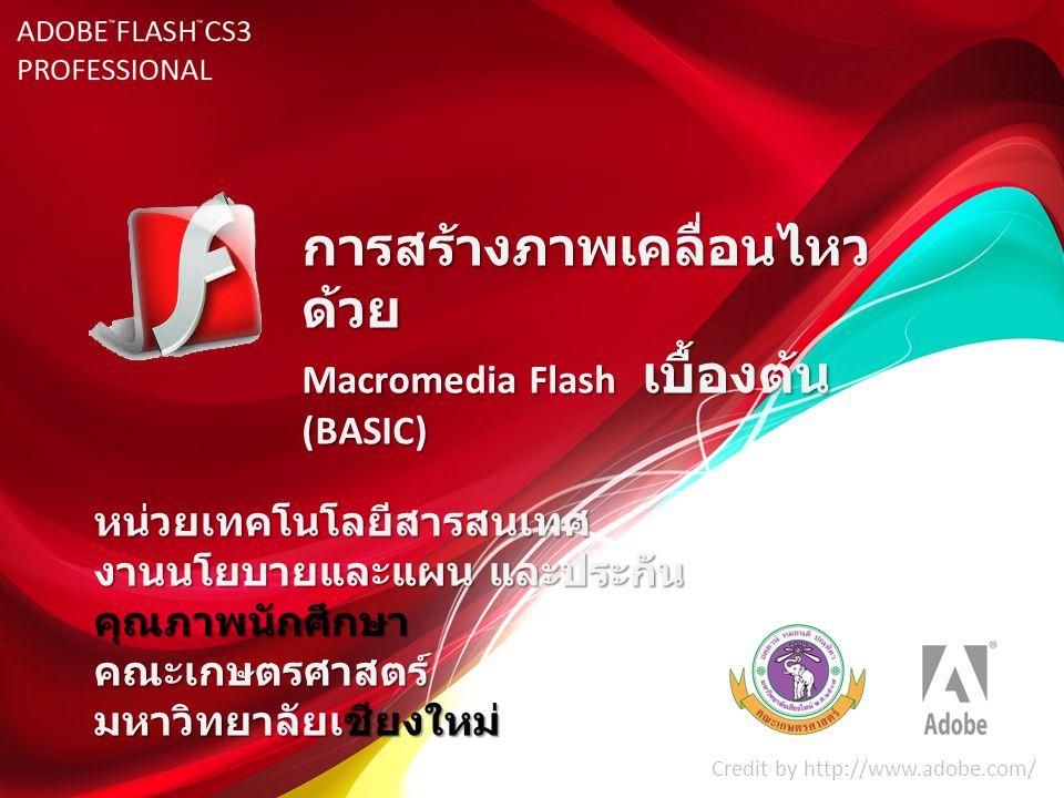 การสร้างภาพเคลื่อนไหว ด้วย Macromedia Flash เบื้องต้น (BASIC) Credit by http://www.adobe.com/ หน่วยเทคโนโลยีสารสนเทศ งานนโยบายและแผน และประกัน คุณภาพน
