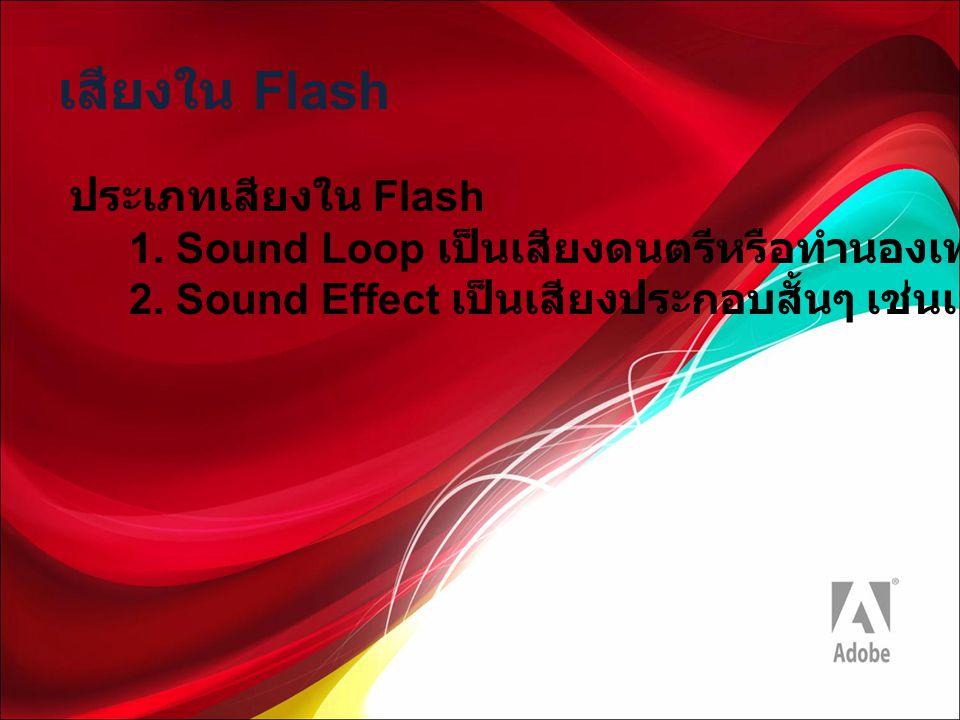 เสียงใน Flash ประเภทเสียงใน Flash 1. Sound Loop เป็นเสียงดนตรีหรือทำนองเพลงที่เล่นวนซ้ำไปเรื่อยๆ 2. Sound Effect เป็นเสียงประกอบสั้นๆ เช่นเสียงปืน เสี