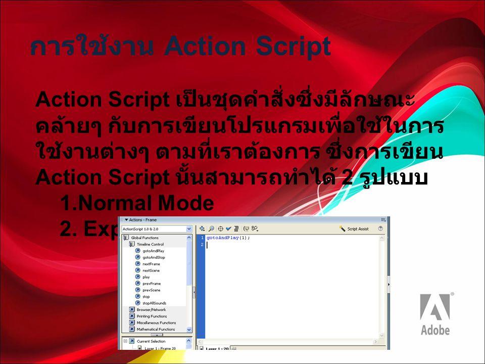 การใช้งาน Action Script Action Script เป็นชุดคำสั่งซึ่งมีลักษณะ คล้ายๆ กับการเขียนโปรแกรมเพื่อใช้ในการ ใช้งานต่างๆ ตามที่เราต้องการ ซึ่งการเขียน Actio