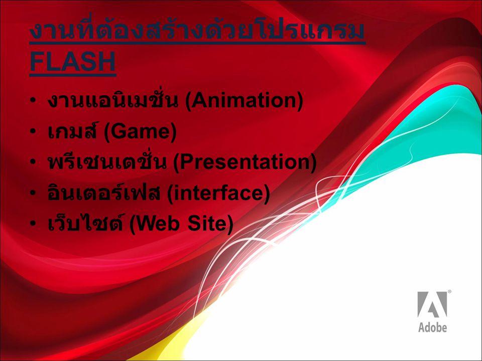งานที่ต้องสร้างด้วยโปรแกรม FLASH งานแอนิเมชั่น (Animation) เกมส์ (Game) พรีเซนเตชั่น (Presentation) อินเตอร์เฟส (interface) เว็บไซต์ (Web Site)