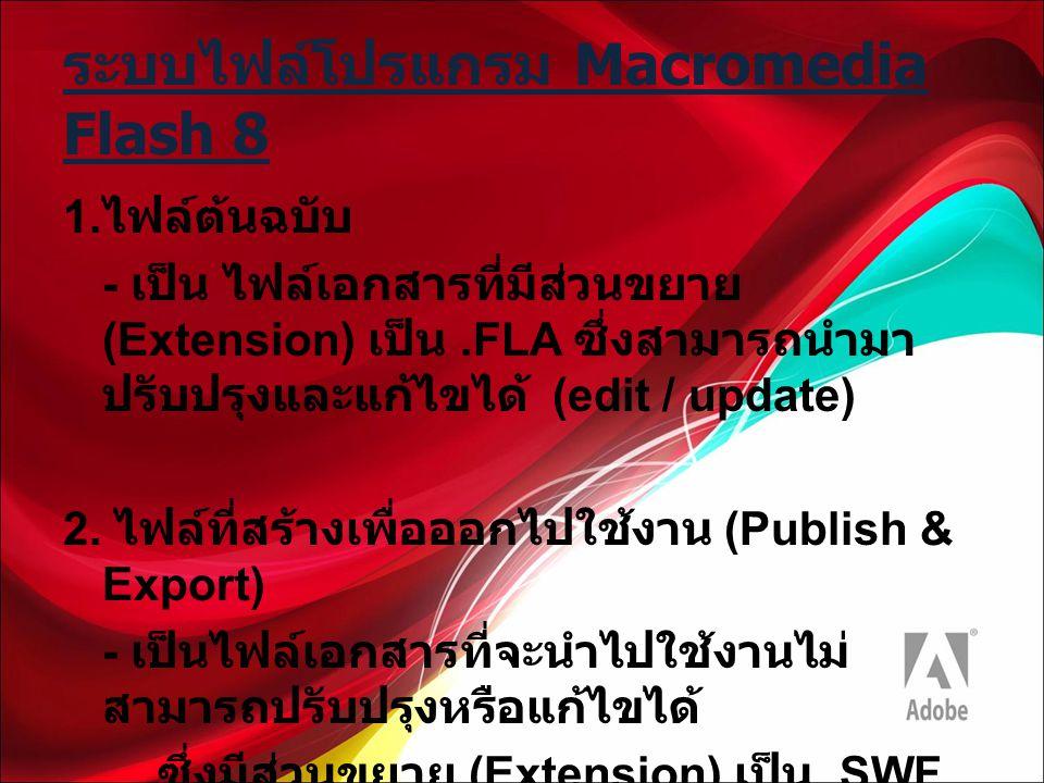 ระบบไฟล์โปรแกรม Macromedia Flash 8 1. ไฟล์ต้นฉบับ - เป็น ไฟล์เอกสารที่มีส่วนขยาย (Extension) เป็น.FLA ซึ่งสามารถนำมา ปรับปรุงและแก้ไขได้ (edit / updat