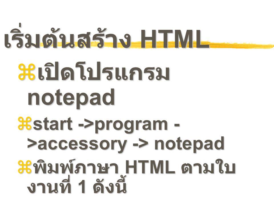 เริ่มต้นสร้าง HTML  เปิดโปรแกรม notepad  start ->program - >accessory -> notepad  พิมพ์ภาษา HTML ตามใบ งานที่ 1 ดังนี้