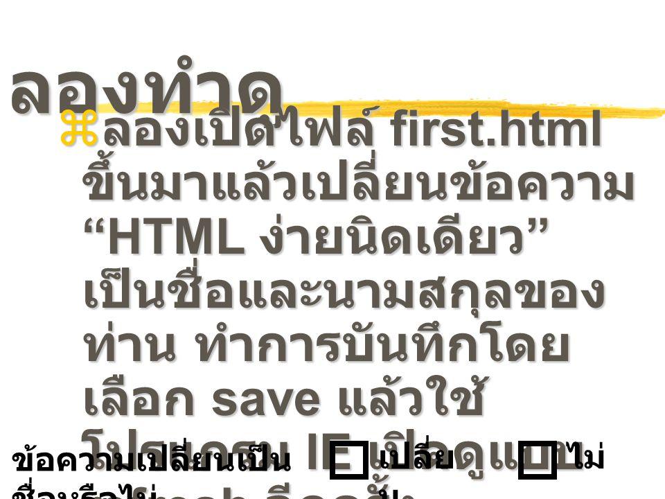 """ลองทำดู  ลองเปิดไฟล์ first.html ขึ้นมาแล้วเปลี่ยนข้อความ """"HTML ง่ายนิดเดียว """" เป็นชื่อและนามสกุลของ ท่าน ทำการบันทึกโดย เลือก save แล้วใช้ โปรแกรม IE"""
