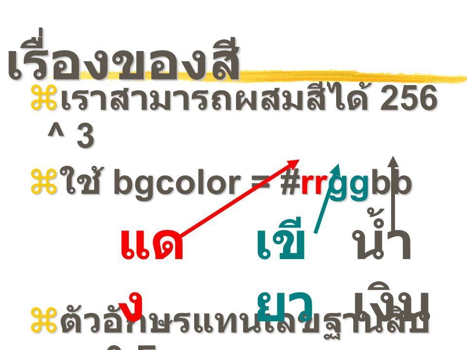เรื่องของสี  เราสามารถผสมสีได้ 256 ^ 3  ใช้ bgcolor = #rrggbb  ตัวอักษรแทนเลขฐานสิบ หก 0-F 0 1 2 3 4 5 6 7 8 9 A B C D E F แด ง เขี ยว น้ำ เงิน