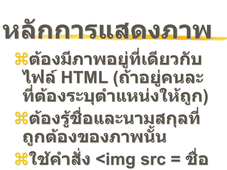 หลักการแสดงภาพ  ต้องมีภาพอยู่ที่เดียวกับ ไฟล์ HTML ( ถ้าอยู่คนละ ที่ต้องระบุตำแหน่งให้ถูก )  ต้องรู้ชื่อและนามสกุลที่ ถูกต้องของภาพนั้น  ใช้คำสั่ง