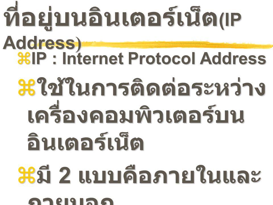 ที่อยู่บนอินเตอร์เน็ต (IP Address )  IP : Internet Protocol Address  ใช้ในการติดต่อระหว่าง เครื่องคอมพิวเตอร์บน อินเตอร์เน็ต  มี 2 แบบคือภายในและ ภ
