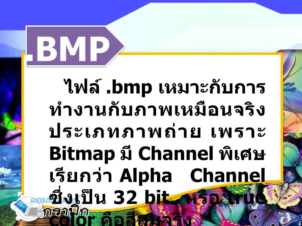 .BMP ไฟล์.bmp เหมาะกับการ ทำงานกับภาพเหมือนจริง ประเภทภาพถ่าย เพราะ Bitmap มี Channel พิเศษ เรียกว่า Alpha Channel ซึ่งเป็น 32 bit หรือ true color คือ