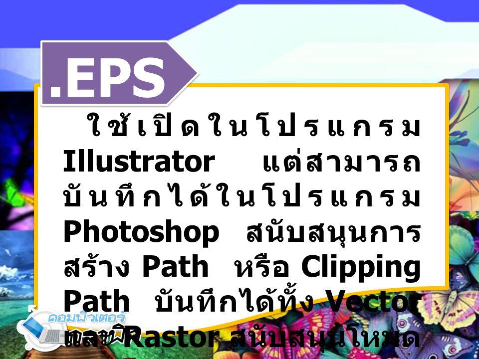 .EPS ใช้เปิดในโปรแกรม Illustrator แต่สามารถ บันทึกได้ในโปรแกรม Photoshop สนับสนุนการ สร้าง Path หรือ Clipping Path บันทึกได้ทั้ง Vector และ Rastor สนับสนุนโหมด Lab, CMYK, RGB, Index Color, Duotone และ Bitmap