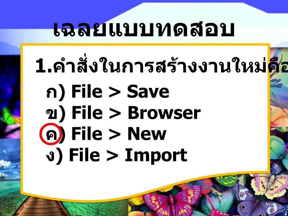 เฉลยแบบทดสอบ 1. คำสั่งในการสร้างงานใหม่คืออะไร ก) File > Save ข) File > Browser ค) File > New ง) File > Import