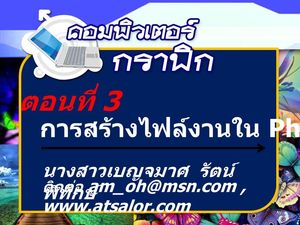 ตอนที่ 3 การสร้างไฟล์งานใน Photoshop นางสาวเบญจมาศ รัตน์ พิทักษ์ ติดต่อ am_oh@msn.com, www.atsalor.com