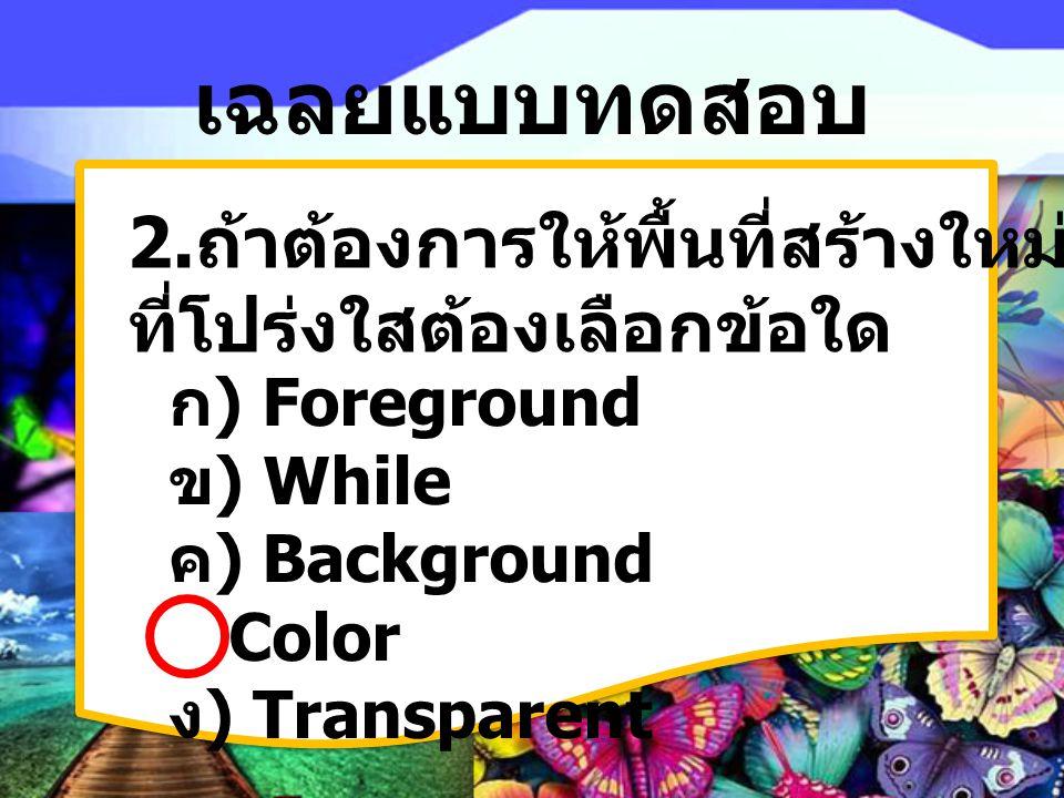 เฉลยแบบทดสอบ 2. ถ้าต้องการให้พื้นที่สร้างใหม่เป็นแบบพื้น ที่โปร่งใสต้องเลือกข้อใด ก) Foreground ข) While ค) Background Color ง) Transparent