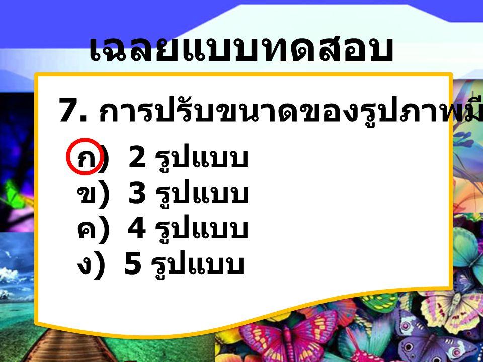 เฉลยแบบทดสอบ 7. การปรับขนาดของรูปภาพมีกี่รูปแบบ ก) 2 รูปแบบ ข) 3 รูปแบบ ค) 4 รูปแบบ ง) 5 รูปแบบ