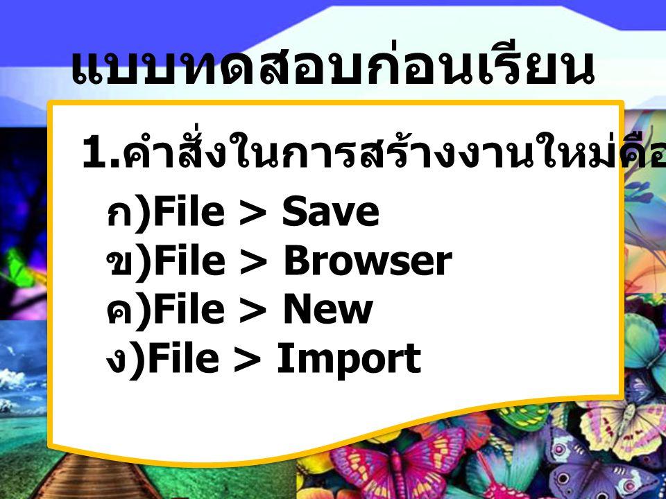 แบบทดสอบก่อนเรียน 1. คำสั่งในการสร้างงานใหม่คืออะไร ก) File > Save ข) File > Browser ค) File > New ง) File > Import