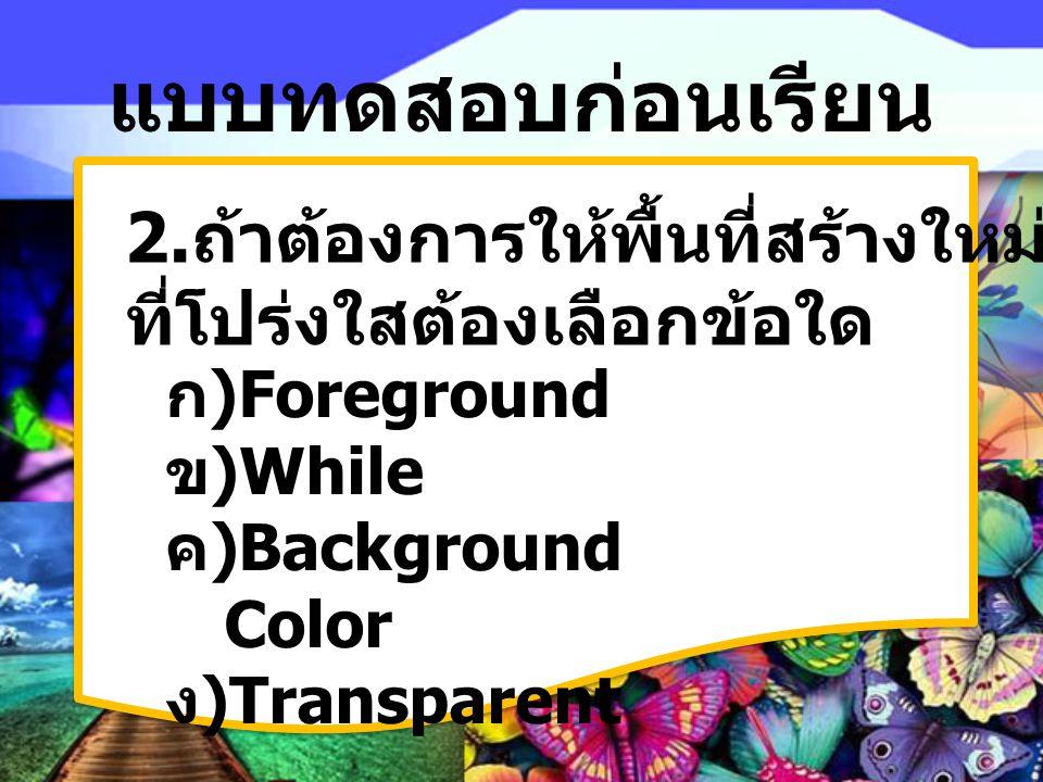 แบบทดสอบก่อนเรียน 2. ถ้าต้องการให้พื้นที่สร้างใหม่เป็นแบบพื้น ที่โปร่งใสต้องเลือกข้อใด ก) Foreground ข) While ค) Background Color ง) Transparent