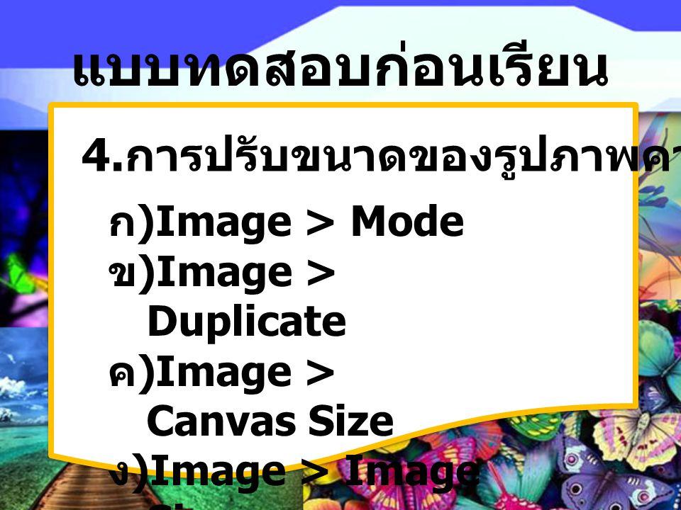 แบบทดสอบก่อนเรียน 4. การปรับขนาดของรูปภาพควรใช้คำสั่งใด ก) Image > Mode ข) Image > Duplicate ค) Image > Canvas Size ง) Image > Image Size