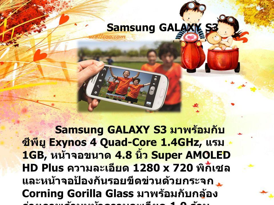 Samsung GALAXY S3 Samsung GALAXY S3 มาพร้อมกับ ซีพียู Exynos 4 Quad-Core 1.4GHz, แรม 1GB, หน้าจอขนาด 4.8 นิ้ว Super AMOLED HD Plus ความละเอียด 1280 x 720 พิกเซล และหน้าจอป้องกันรอยขีดข่วนด้วยกระจก Corning Gorilla Glass มาพร้อมกับกล้อง ถ่ายภาพด้านหน้าความละเอียด 1.9 ล้าน พิกเซลและกล้องด้านหลังความละเอียด 8 ล้าน พิกเซล