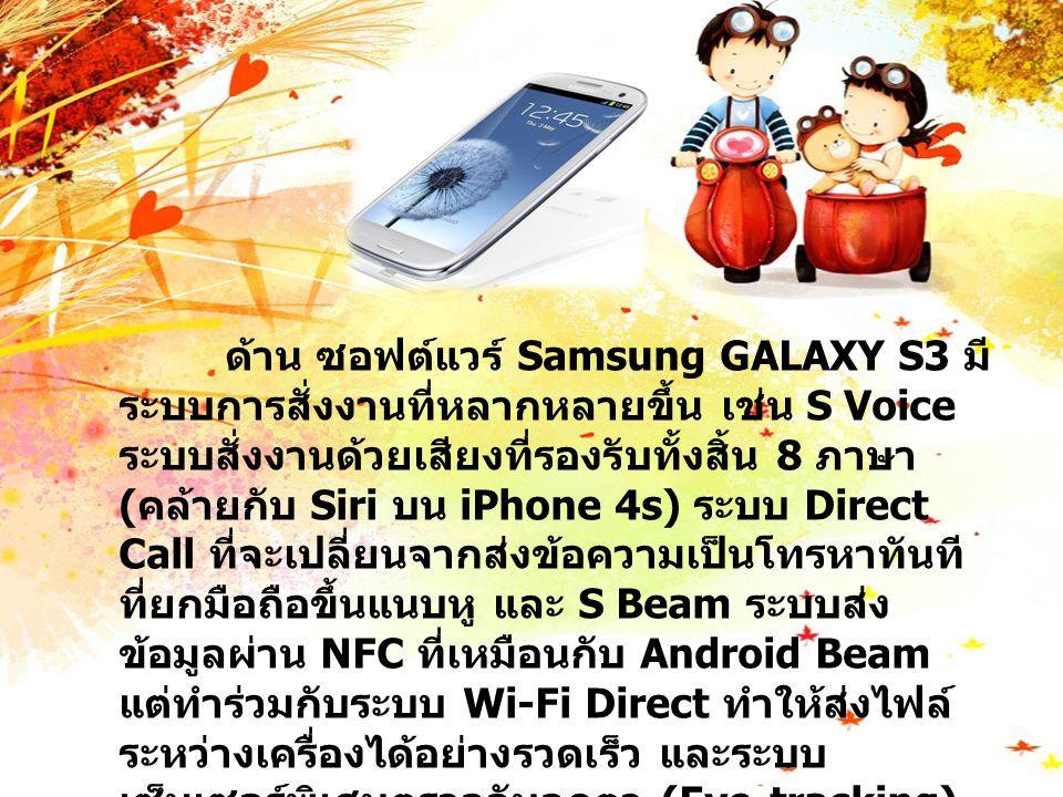 ด้าน ซอฟต์แวร์ Samsung GALAXY S3 มี ระบบการสั่งงานที่หลากหลายขึ้น เช่น S Voice ระบบสั่งงานด้วยเสียงที่รองรับทั้งสิ้น 8 ภาษา ( คล้ายกับ Siri บน iPhone 4s) ระบบ Direct Call ที่จะเปลี่ยนจากส่งข้อความเป็นโทรหาทันที ที่ยกมือถือขึ้นแนบหู และ S Beam ระบบส่ง ข้อมูลผ่าน NFC ที่เหมือนกับ Android Beam แต่ทำร่วมกับระบบ Wi-Fi Direct ทำให้ส่งไฟล์ ระหว่างเครื่องได้อย่างรวดเร็ว และระบบ เซ็นเซอร์พิเศษตรวจจับลูกตา (Eye-tracking) ที่ใช้งานได้หลากหลาย เช่น ทำให้หน้าจอไม่ปิด เมื่อเรายังมองหน้าจออยู่