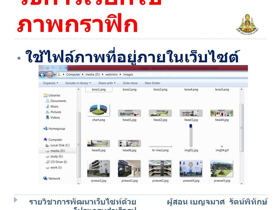 วิธีการเรียกใช้ ภาพกราฟิก ใช้ไฟล์ภาพที่อยู่ภายในเว็บไซต์ รายวิชาการพัฒนาเว็บไซท์ด้วย โปรแกรมสำเร็จรูป ผู้สอน เบญจมาศ รัตน์พิทักษ์