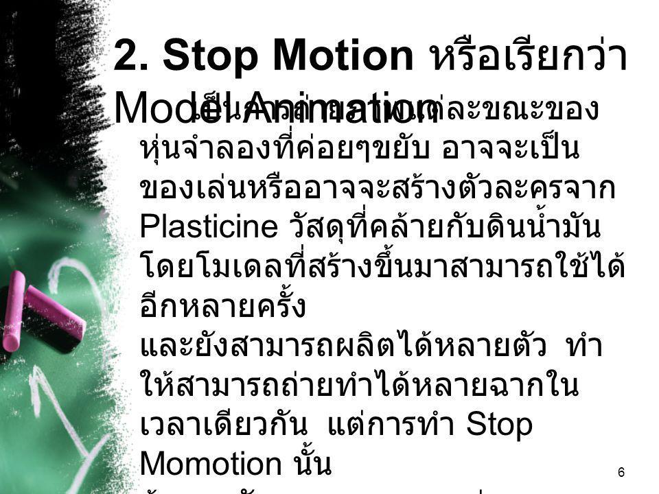 6 2. Stop Motion หรือเรียกว่า Model Animation เป็นการถ่ายภาพแต่ละขณะของ หุ่นจำลองที่ค่อยๆขยับ อาจจะเป็น ของเล่นหรืออาจจะสร้างตัวละครจาก Plasticine วัส