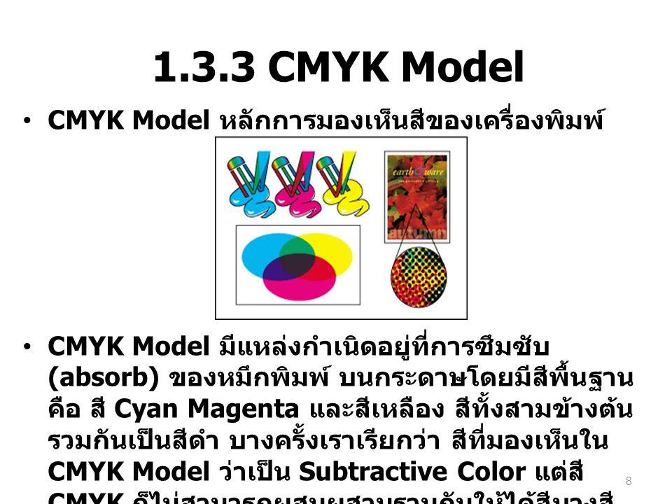 1.3.3 CMYK Model CMYK Model หลักการมองเห็นสีของเครื่องพิมพ์ CMYK Model มีแหล่งกำเนิดอยู่ที่การซึมซับ (absorb) ของหมึกพิมพ์ บนกระดาษโดยมีสีพื้นฐาน คือ