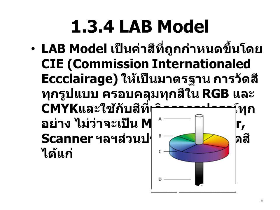 1.3.4 LAB Model LAB Model เป็นค่าสีที่ถูกกำหนดขึ้นโดย CIE (Commission Internationaled Eccclairage) ให้เป็นมาตรฐาน การวัดสี ทุกรูปแบบ ครอบคลุมทุกสีใน R