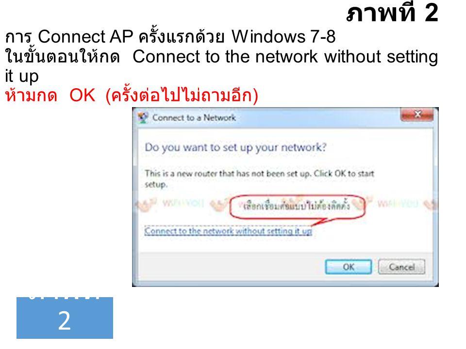 ภาพที่ 2 การ Connect AP ครั้งแรกด้วย Windows 7-8 ในขั้นตอนให้กด Connect to the network without setting it up ห้ามกด OK ( ครั้งต่อไปไม่ถามอีก ) ภาพที่ 2
