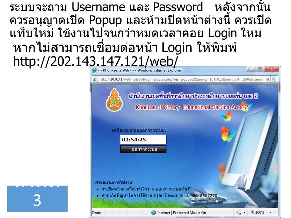 ระบบจะถาม Username และ Password หลังจากนั้น ควรอนุญาตเปิด Popup และห้ามปิดหน้าต่างนี้ ควรเปิด แท็บใหม่ ใช้งานไปจนกว่าหมดเวลาค่อย Login ใหม่ ภาพที่ 3 หากไม่สามารถเชื่อมต่อหน้า Login ให้พิมพ์ http://202.143.147.121/web/