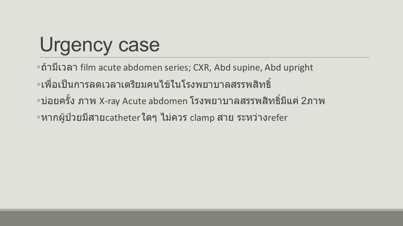 Urgency case  ถ้ามีเวลา film acute abdomen series; CXR, Abd supine, Abd upright  เพื่อเป็นการลดเวลาเตรียมคนไข้ในโรงพยาบาลสรรพสิทธิ์  บ่อยครั้ง ภาพ X-ray Acute abdomen โรงพยาบาลสรรพสิทธิ์มีแค่ 2 ภาพ  หากผู้ป่วยมีสาย catheter ใดๆ ไม่ควร clamp สาย ระหว่าง refer