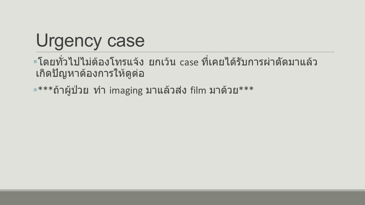 Urgency case  โดยทั่วไปไม่ต้องโทรแจ้ง ยกเว้น case ที่เคยได้รับการผ่าตัดมาแล้ว เกิดปัญหาต้องการให้ดูต่อ  *** ถ้าผู้ป่วย ทำ imaging มาแล้วส่ง film มาด้วย ***