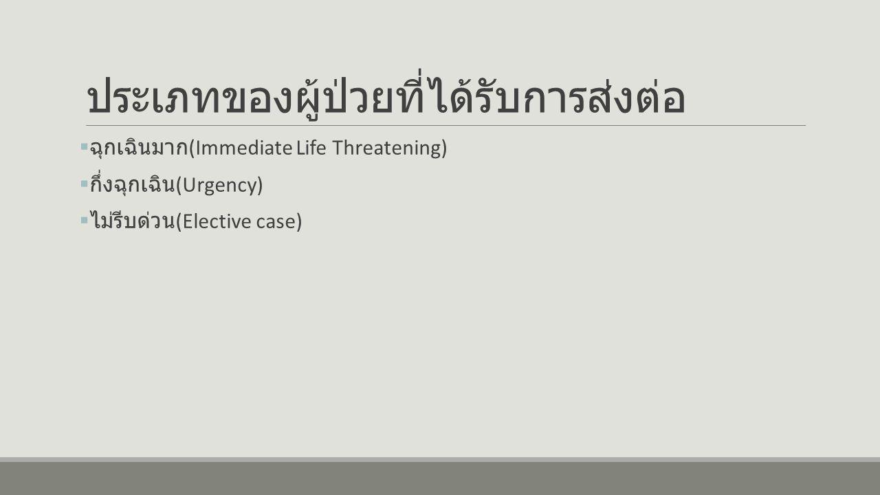 ประเภทของผู้ป่วยที่ได้รับการส่งต่อ  ฉุกเฉินมาก (Immediate Life Threatening)  กึ่งฉุกเฉิน (Urgency)  ไม่รีบด่วน (Elective case)