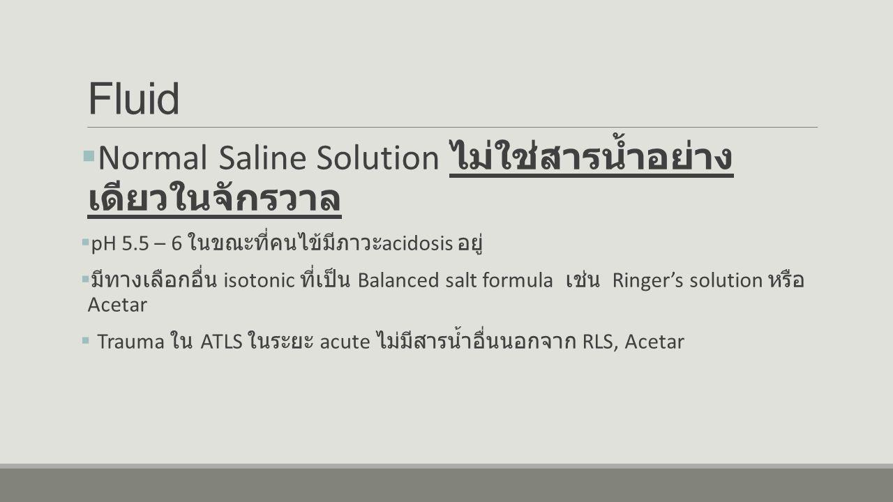 Fluid  Normal Saline Solution ไม่ใช่สารน้ำอย่าง เดียวในจักรวาล  pH 5.5 – 6 ในขณะที่คนไข้มีภาวะ acidosis อยู่  มีทางเลือกอื่น isotonic ที่เป็น Balanced salt formula เช่น Ringer's solution หรือ Acetar  Trauma ใน ATLS ในระยะ acute ไม่มีสารน้ำอื่นนอกจาก RLS, Acetar