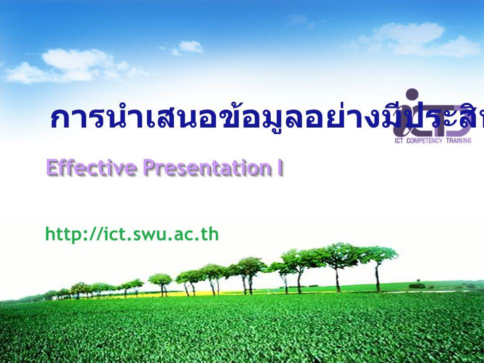 Effective Presentation I http://ict.swu.ac.th การนำเสนอข้อมูลอย่างมีประสิทธิภาพ