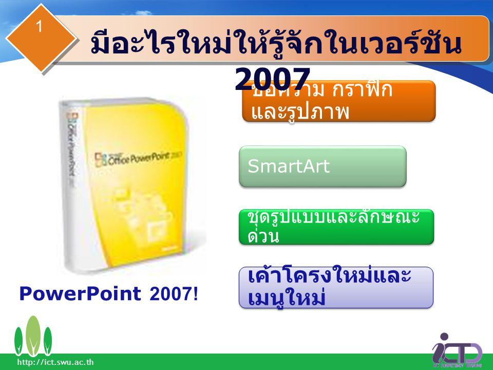 ข้อความ กราฟิก และรูปภาพ SmartArt ชุดรูปแบบและลักษณะ ด่วน เค้าโครงใหม่และ เมนูใหม่ PowerPoint 2007! มีอะไรใหม่ให้รู้จักในเวอร์ชัน 2007 1