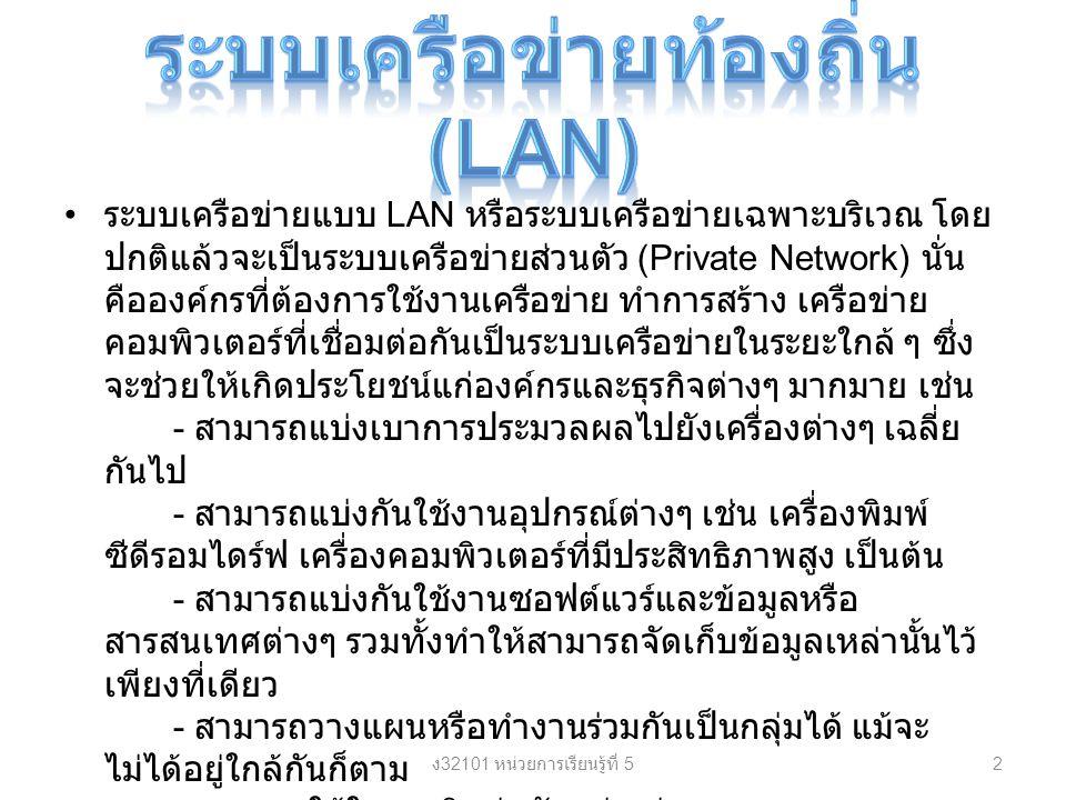 ระบบเครือข่ายแบบ LAN หรือระบบเครือข่ายเฉพาะบริเวณ โดย ปกติแล้วจะเป็นระบบเครือข่ายส่วนตัว (Private Network) นั่น คือองค์กรที่ต้องการใช้งานเครือข่าย ทำการสร้าง เครือข่าย คอมพิวเตอร์ที่เชื่อมต่อกันเป็นระบบเครือข่ายในระยะใกล้ ๆ ซึ่ง จะช่วยให้เกิดประโยชน์แก่องค์กรและธุรกิจต่างๆ มากมาย เช่น - สามารถแบ่งเบาการประมวลผลไปยังเครื่องต่างๆ เฉลี่ย กันไป - สามารถแบ่งกันใช้งานอุปกรณ์ต่างๆ เช่น เครื่องพิมพ์ ซีดีรอมไดร์ฟ เครื่องคอมพิวเตอร์ที่มีประสิทธิภาพสูง เป็นต้น - สามารถแบ่งกันใช้งานซอฟต์แวร์และข้อมูลหรือ สารสนเทศต่างๆ รวมทั้งทำให้สามารถจัดเก็บข้อมูลเหล่านั้นไว้ เพียงที่เดียว - สามารถวางแผนหรือทำงานร่วมกันเป็นกลุ่มได้ แม้จะ ไม่ได้อยู่ใกล้กันก็ตาม - สามารถใช้ในการติดต่อกัน เช่น ส่งจดหมายทาง อิเลคทรอนิคส์ หรือการส่งเสียงหรือภาพทางอิเลคทรอนิคส์ เป็น ต้น - ช่วยลดค่าใช้จ่ายโดยรวมขององค์กร ง 32101 หน่วยการเรียนรู้ที่ 5 2