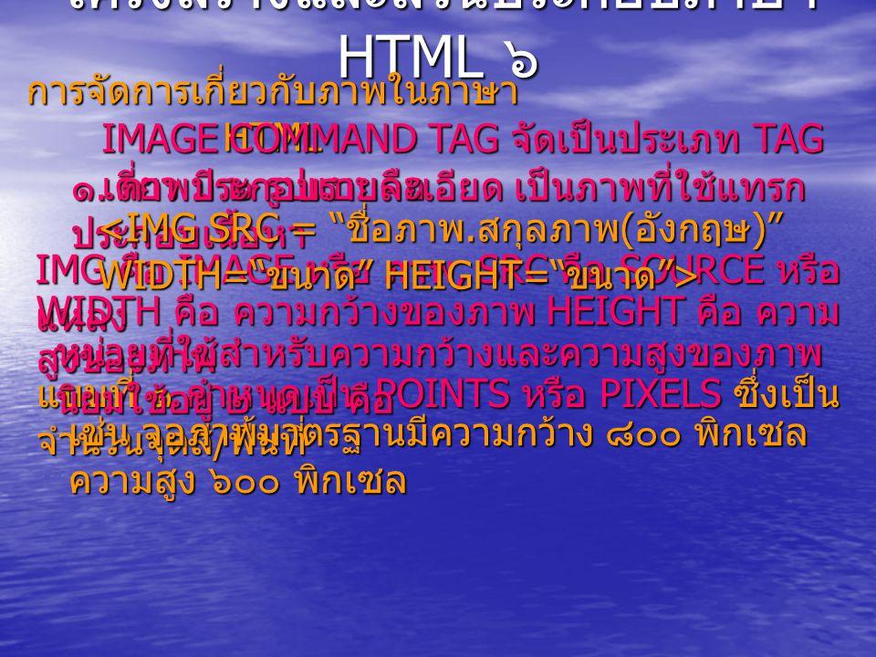 โครงสร้างและส่วนประกอบภาษา HTML ๖ การจัดการเกี่ยวกับภาพในภาษา HTML IMAGE COMMAND TAG จัดเป็นประเภท TAG เดี่ยว มี ๒ รูปแบบคือ ๑.