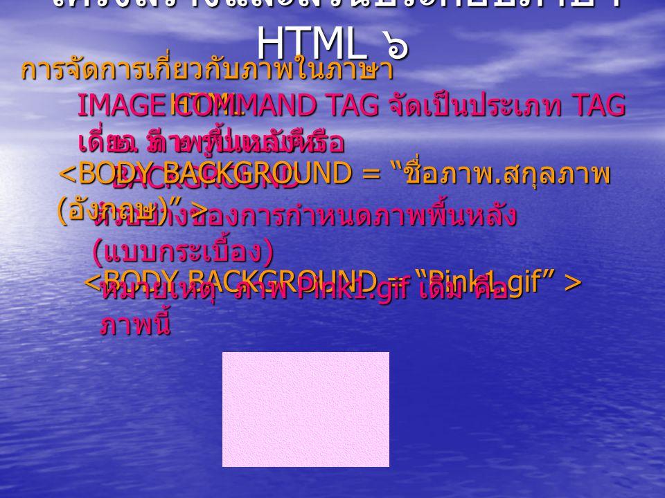 โครงสร้างและส่วนประกอบภาษา HTML ๖ การจัดการเกี่ยวกับภาพในภาษา HTML IMAGE COMMAND TAG จัดเป็นประเภท TAG เดี่ยว มี ๒ รูปแบบคือ ๒.