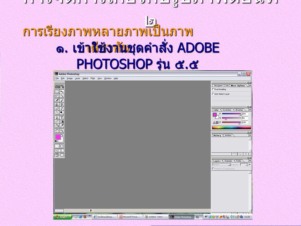การจัดการเกี่ยวกับรูปภาพตอนที่ ๒ การเรียงภาพหลายภาพเป็นภาพ เดียวกัน ๑. เข้าใช้งานชุดคำสั่ง ADOBE PHOTOSHOP รุ่น ๕. ๕
